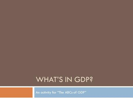 WHATS IN GDP? An activity for The ABCs of GDP. What is gross domestic product (GDP)? Currency value (such as U.S. dollar) of all final goods and services.