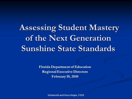Victoria Ash and Vince Verges, FDOE Assessing Student Mastery of the Next Generation Sunshine State Standards Assessing Student Mastery of the Next Generation.
