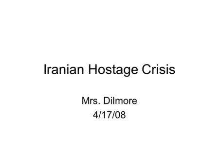 Iranian Hostage Crisis Mrs. Dilmore 4/17/08. In 1979, Iranian students raided the American Embassy taking over 70 hostages. These hostages were held for.