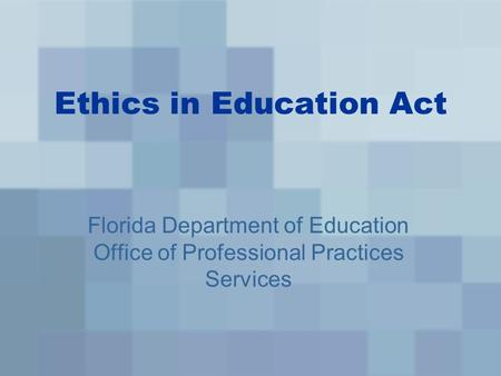 Ethics in Education Act Florida Department of Education Office of Professional Practices Services.