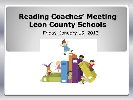 Reading Coaches Meeting Leon County Schools Friday, January 15, 2013.