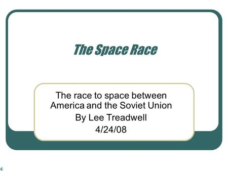The Space Race The race to space between America and the Soviet Union By Lee Treadwell 4/24/08.