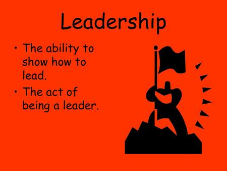 Leadership The ability to show how to lead. The act of being a leader.