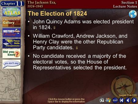 Section 1-5 Click the mouse button or press the Space Bar to display the information. The Election of 1824 John Quincy Adams was elected president in 1824.