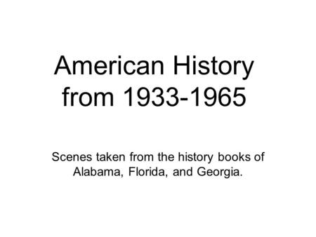 American History from 1933-1965 Scenes taken from the history books of Alabama, Florida, and Georgia.
