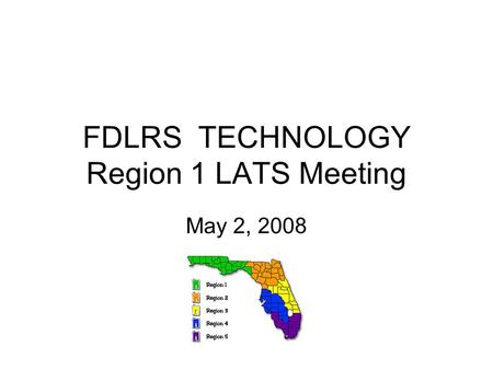 FDLRS TECHNOLOGY Region 1 LATS Meeting May 2, 2008.