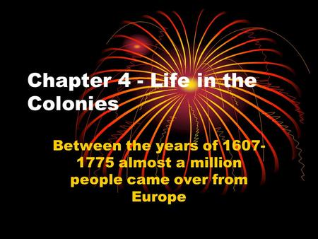 Chapter 4 - Life in the Colonies Between the years of 1607- 1775 almost a million people came over from Europe.