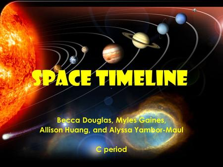 Space Timeline Becca Douglas, Myles Gaines, Allison Huang, and Alyssa Yambor-Maul C period.