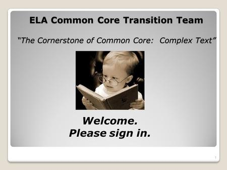 ELA Common Core Transition Team The Cornerstone of Common Core: Complex Text 1 Welcome. Please sign in.
