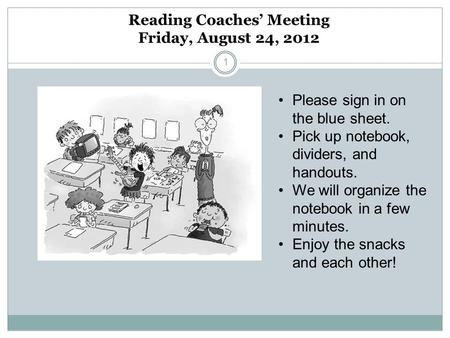 Reading Coaches Meeting Friday, August 24, 2012 1 Please sign in on the blue sheet. Pick up notebook, dividers, and handouts. We will organize the notebook.