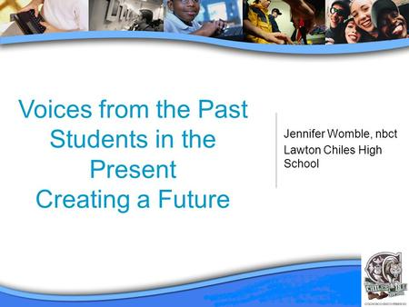 Voices from the Past Students in the Present Creating a Future Jennifer Womble, nbct Lawton Chiles High School.