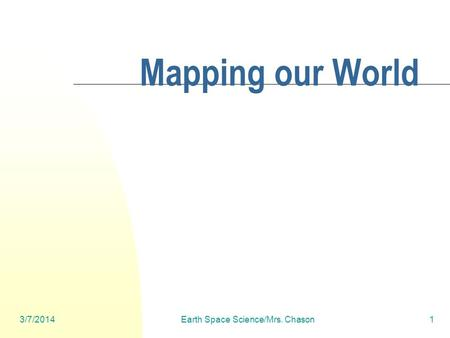 3/7/2014Earth Space Science/Mrs. Chason1 Mapping our World.