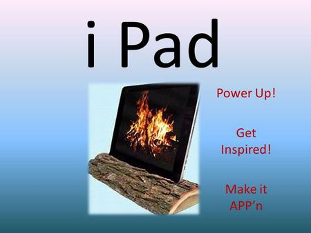 I Pad Power Up! Get Inspired! Make it APPn. Tools to Begin.