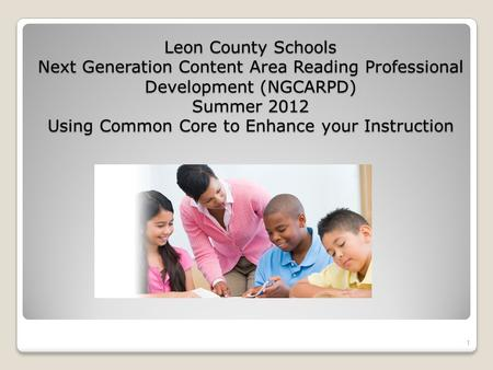 Leon County Schools Next Generation Content Area Reading Professional Development (NGCARPD) Summer 2012 Using Common Core to Enhance your Instruction 1.