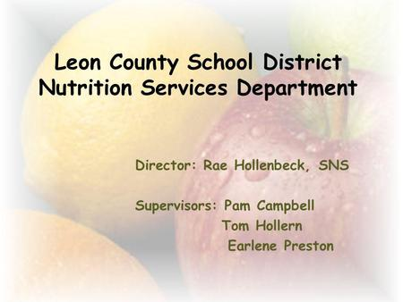 Leon County School District Nutrition Services Department Director: Rae Hollenbeck, SNS Supervisors: Pam Campbell Tom Hollern Earlene Preston.