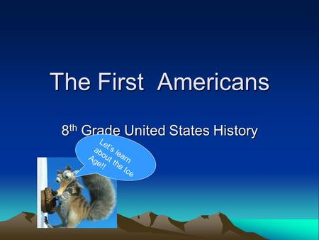 The First Americans 8 th Grade United States History Lets learn about the Ice Age!!