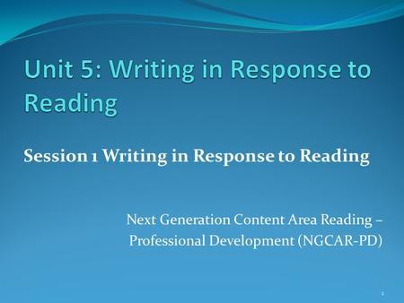 1 Session 1 Writing in Response to Reading Next Generation Content Area Reading – Professional Development (NGCAR-PD)
