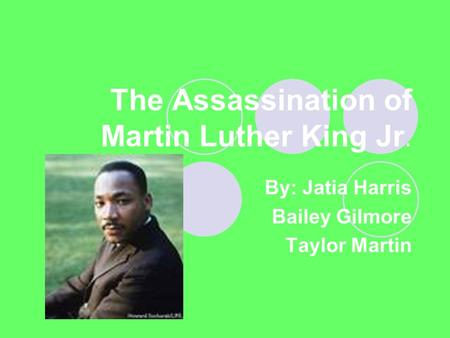 The Assassination of Martin Luther King Jr. By: Jatia Harris Bailey Gilmore Taylor Martin.