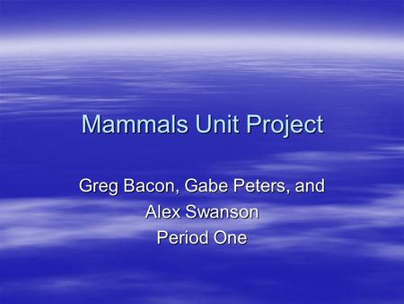 Mammals Unit Project Greg Bacon, Gabe Peters, and Alex Swanson Period One.
