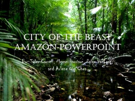 City of the Beast Amazon PowerPoint By: Tyler Carrell, Megan Harrison, Paige VanLare, and Arlene Qiqi Chen.