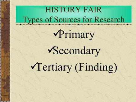 HISTORY FAIR Types of Sources for Research Primary Secondary Tertiary (Finding)