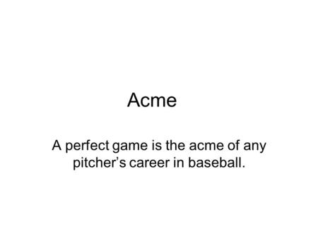 A perfect game is the acme of any pitcher's career in baseball.