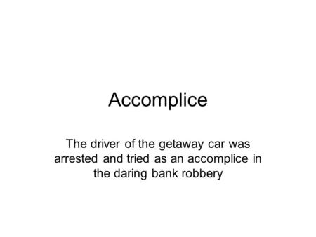 Accomplice The driver of the getaway car was arrested and tried as an accomplice in the daring bank robbery.
