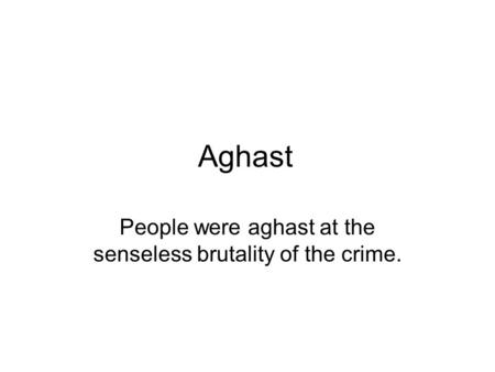 Aghast People were aghast at the senseless brutality of the crime.