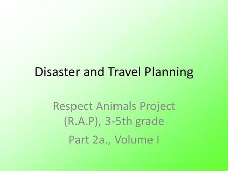Disaster and Travel Planning Respect Animals Project (R.A.P), 3-5th grade Part 2a., Volume I.
