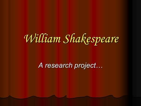 William Shakespeare A research project…. Individual Roles You all will be split into groups of four. Each student in the group will be responsible for.