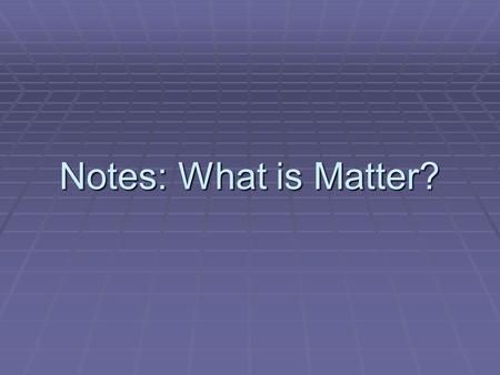 Notes: What is Matter?. Matter– any substance that has _________ and __________.