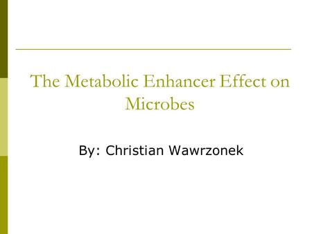 By: Christian Wawrzonek The Metabolic Enhancer Effect on Microbes.