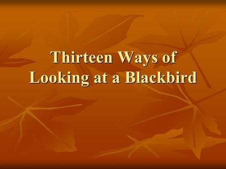 Thirteen Ways of Looking at a Blackbird. 13 Ways… 1 st Reading – Aloud 1 st Reading – Aloud Visualize each stanza in your head as you hear it and follow.