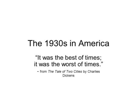 The 1930s in America It was the best of times; it was the worst of times. - from The Tale of Two Cities by Charlies Dickens.