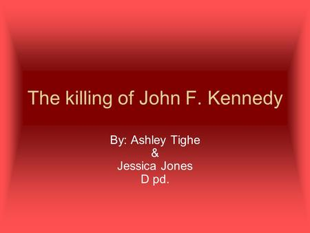 The killing of John F. Kennedy By: Ashley Tighe & Jessica Jones D pd.