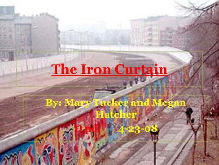 The Iron Curtain By: Mary Tucker and Megan Hatcher D pd.4-23-08.