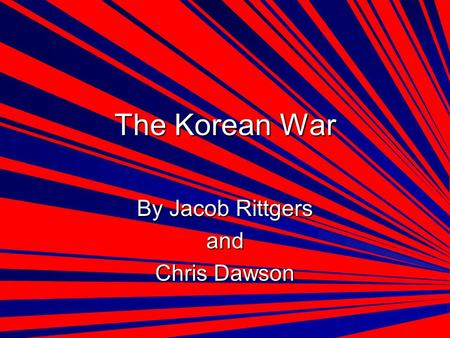 The Korean War By Jacob Rittgers and Chris Dawson.