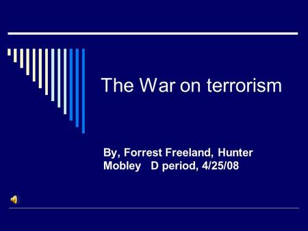 The War on terrorism By, Forrest Freeland, Hunter Mobley D period, 4/25/08.