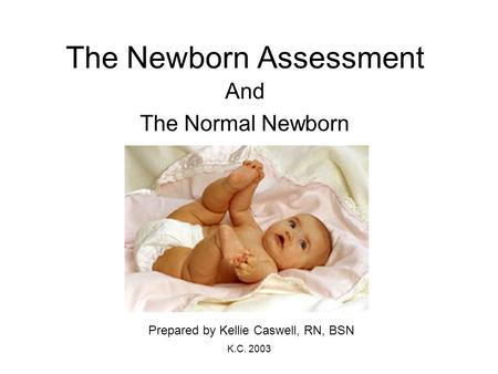 K.C. 2003 The Newborn Assessment And The Normal Newborn Prepared by Kellie Caswell, RN, BSN.