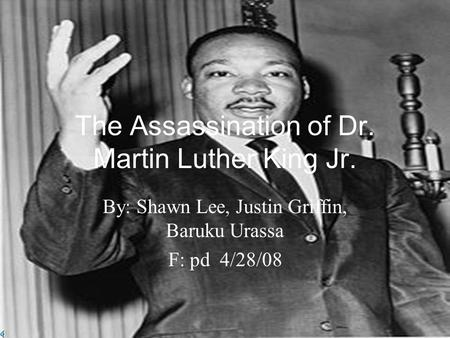 The Assassination of Dr. Martin Luther King Jr. By: Shawn Lee, Justin Griffin, Baruku Urassa F: pd 4/28/08.