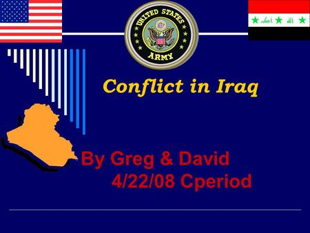 Conflict in Iraq By Greg & David 4/22/08 Cperiod.