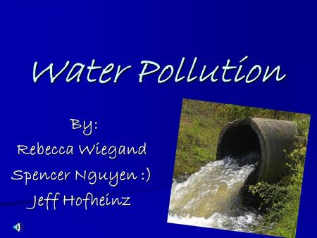 Water Pollution By: Rebecca Wiegand Spencer Nguyen :) Jeff Hofheinz.