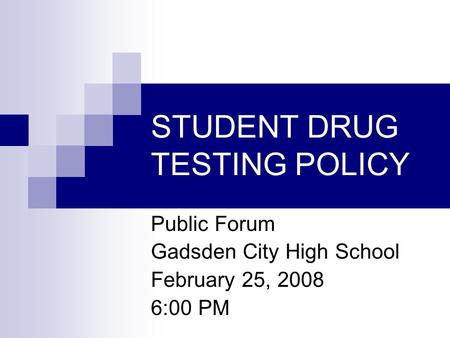 STUDENT DRUG TESTING POLICY Public Forum Gadsden City High School February 25, 2008 6:00 PM.