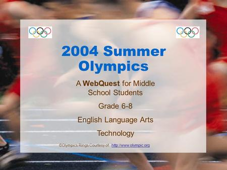 2004 Summer Olympics A WebQuest for Middle School Students Grade 6-8 English Language Arts Technology ©Olympics Rings Courtesy of:
