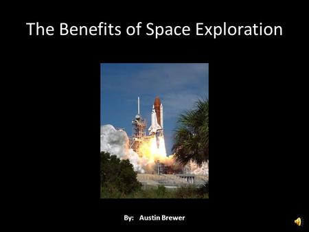 The Benefits of Space Exploration By: Austin Brewer.