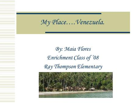 My Place….Venezuela. By: Maia Flores Enrichment Class of 08 Ray Thompson Elementary.