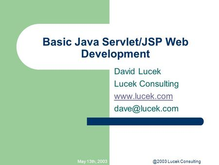 May 13th, Lucek Consulting Basic Java Servlet/JSP Web Development David Lucek Lucek Consulting