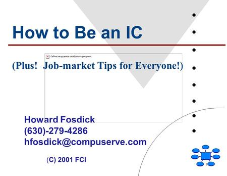1 How to Be an IC (Plus! Job-market Tips for Everyone!) Howard Fosdick (630)-279-4286 (C) 2001 FCI.