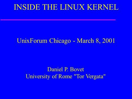 UnixForum Chicago - March 8, 2001 Daniel P. Bovet University of Rome Tor Vergata INSIDE THE LINUX KERNEL.