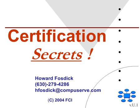 1 Certification Secrets ! Howard Fosdick (630)-279-4286 (C) 2004 FCI v.U.1.
